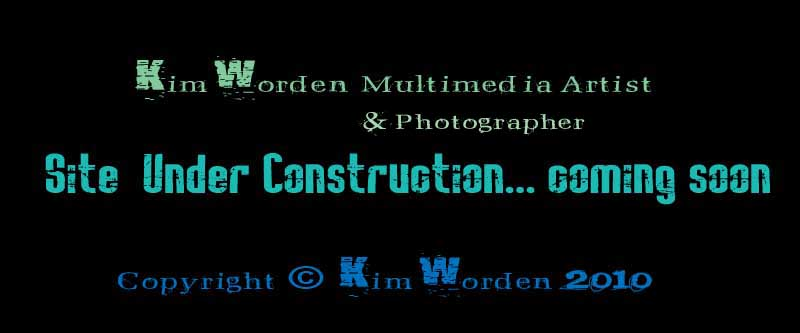 Kim Worden Multimedia Artist & Photographer... site under contruction